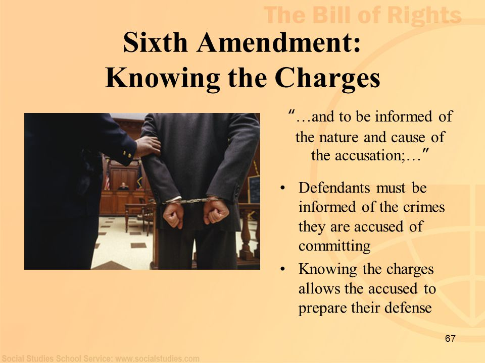 "67 Sixth Amendment: Knowing the Charges "" …and to be informed of the nature and cause of the accusation;… "" Defendants must be informed of the crimes"