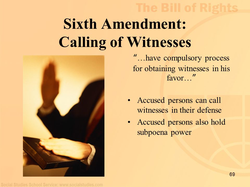 "69 Sixth Amendment: Calling of Witnesses "" …have compulsory process for obtaining witnesses in his favor… "" Accused persons can call witnesses in thei"