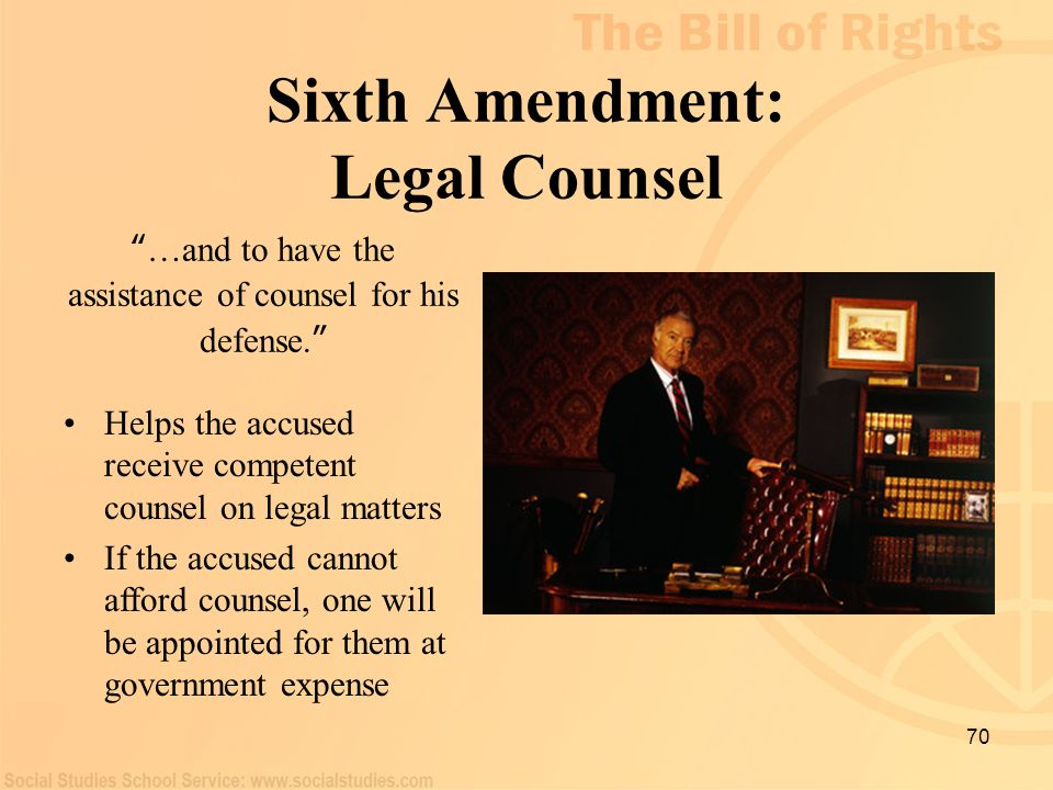 "70 Sixth Amendment: Legal Counsel "" …and to have the assistance of counsel for his defense. "" Helps the accused receive competent counsel on legal mat"