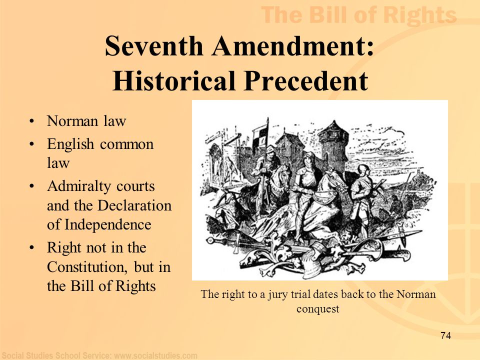 74 Seventh Amendment: Historical Precedent Norman law English common law Admiralty courts and the Declaration of Independence Right not in the Constit