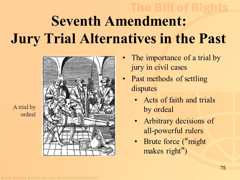 75 Seventh Amendment: Jury Trial Alternatives in the Past The importance of a trial by jury in civil cases Past methods of settling disputes Acts of f