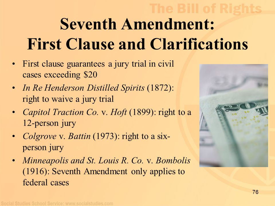 76 Seventh Amendment: First Clause and Clarifications First clause guarantees a jury trial in civil cases exceeding $20 In Re Henderson Distilled Spir