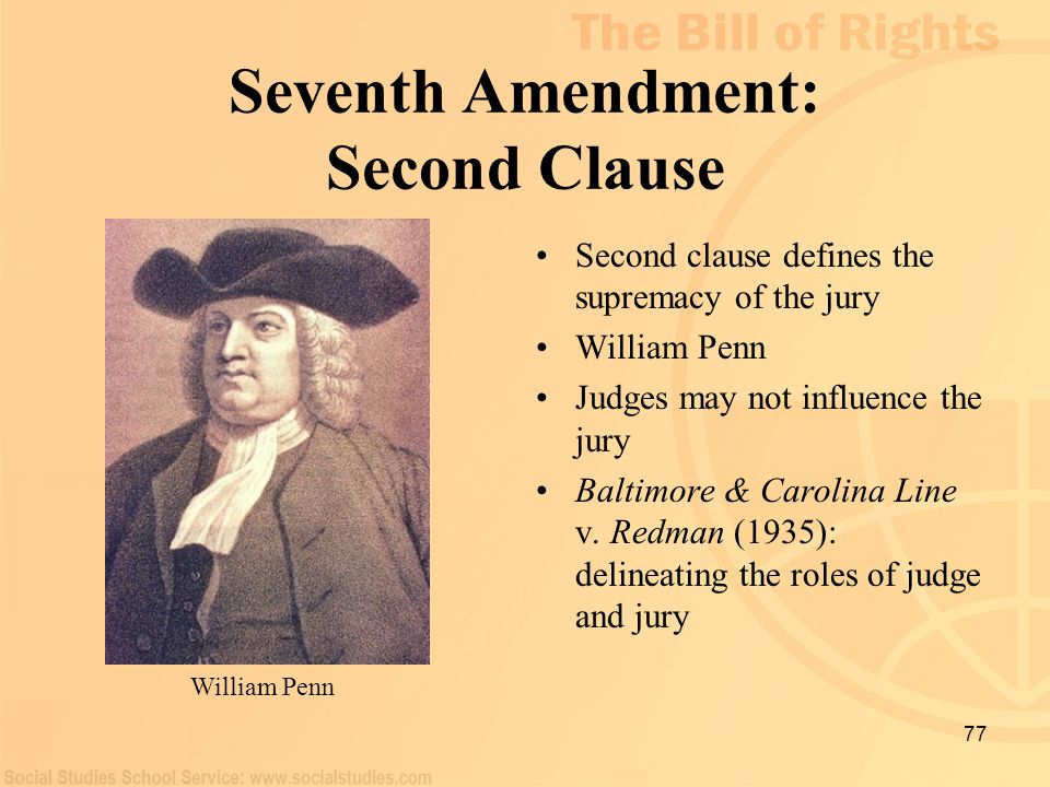 77 Seventh Amendment: Second Clause Second clause defines the supremacy of the jury William Penn Judges may not influence the jury Baltimore & Carolin
