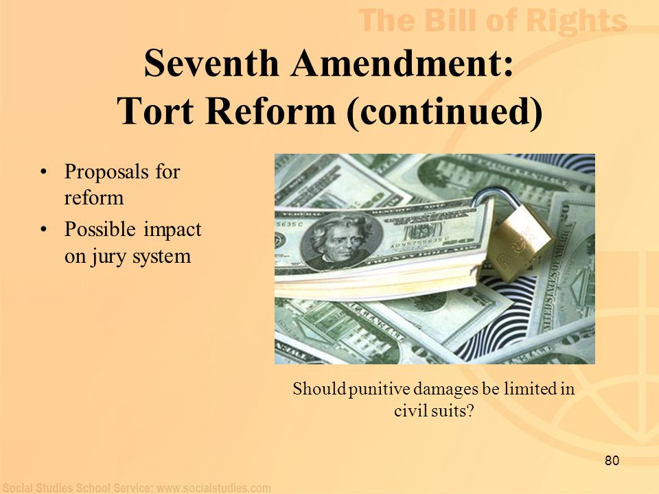 80 Seventh Amendment: Tort Reform (continued) Proposals for reform Possible impact on jury system Should punitive damages be limited in civil suits?