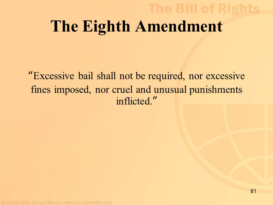 "81 The Eighth Amendment "" Excessive bail shall not be required, nor excessive fines imposed, nor cruel and unusual punishments inflicted. """