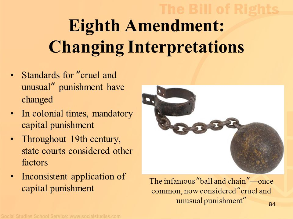 "84 Eighth Amendment: Changing Interpretations Standards for "" cruel and unusual "" punishment have changed In colonial times, mandatory capital punishm"