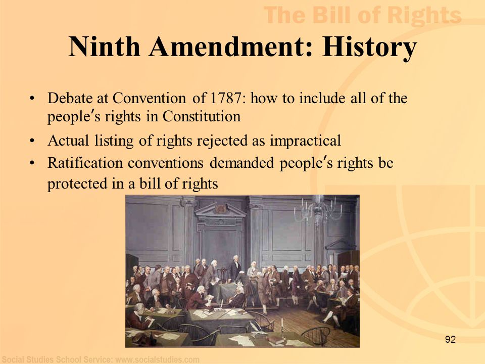 92 Ninth Amendment: History Debate at Convention of 1787: how to include all of the people ' s rights in Constitution Actual listing of rights rejecte