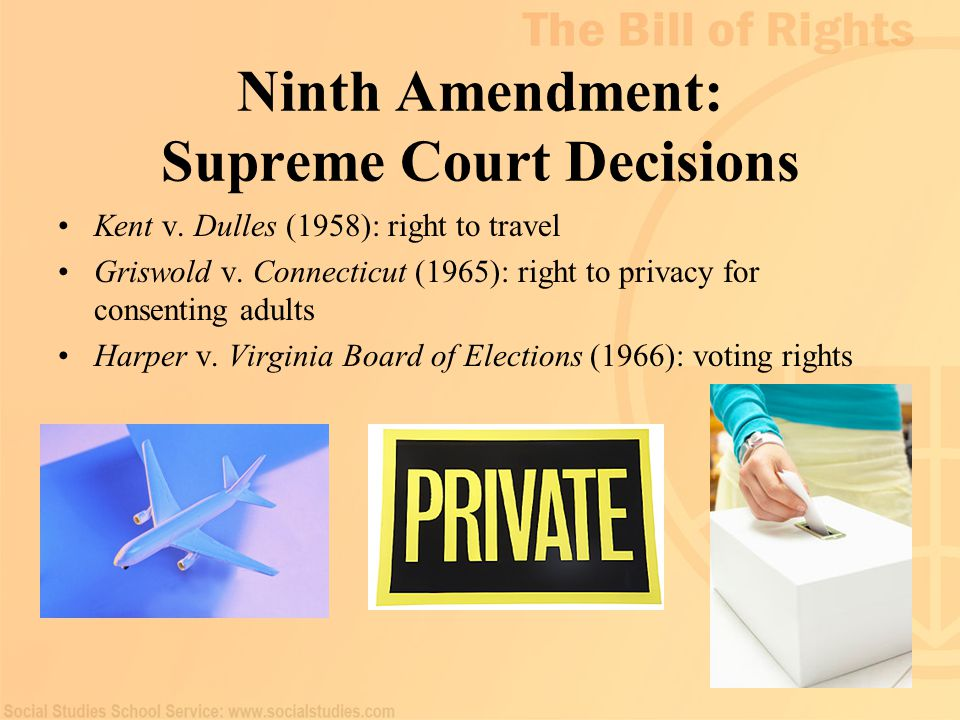 94 Ninth Amendment: Supreme Court Decisions Kent v. Dulles (1958): right to travel Griswold v. Connecticut (1965): right to privacy for consenting adu