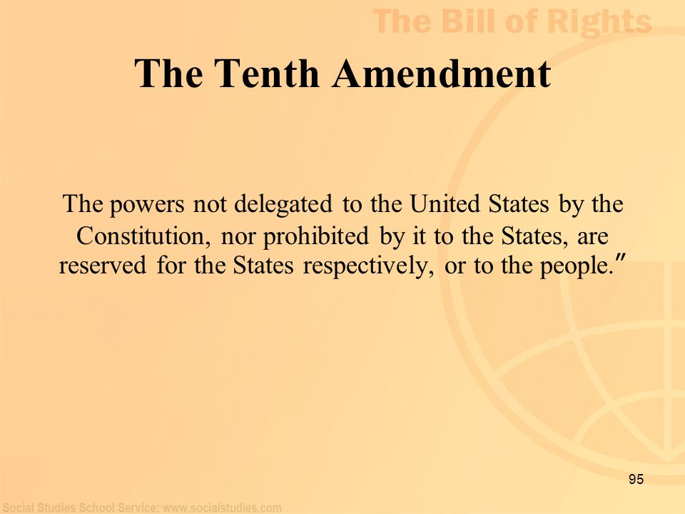 95 The Tenth Amendment The powers not delegated to the United States by the Constitution, nor prohibited by it to the States, are reserved for the Sta