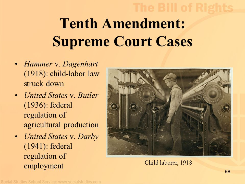 98 Tenth Amendment: Supreme Court Cases Hammer v. Dagenhart (1918): child-labor law struck down United States v. Butler (1936): federal regulation of