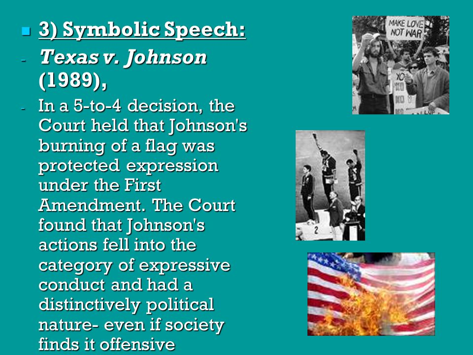 3) Symbolic Speech: 3) Symbolic Speech: - Texas v. Johnson (1989), - In a 5-to-4 decision, the Court held that Johnson's burning of a flag was protect
