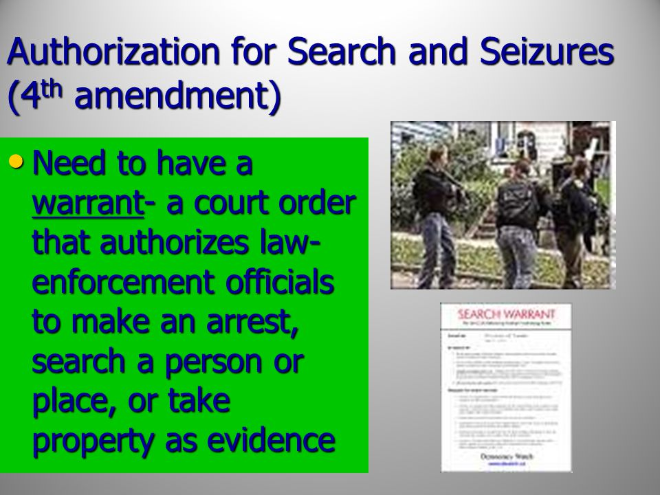 Authorization for Search and Seizures (4 th amendment) Need to have a warrant- a court order that authorizes law- enforcement officials to make an arr