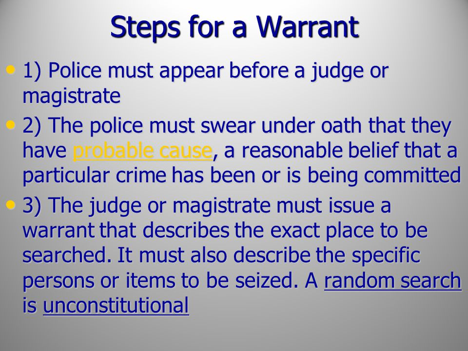 Steps for a Warrant 1) Police must appear before a judge or magistrate 1) Police must appear before a judge or magistrate 2) The police must swear und
