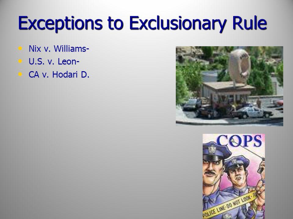 Exceptions to Exclusionary Rule Nix v. Williams- Nix v. Williams- U.S. v. Leon- U.S. v. Leon- CA v. Hodari D. CA v. Hodari D.