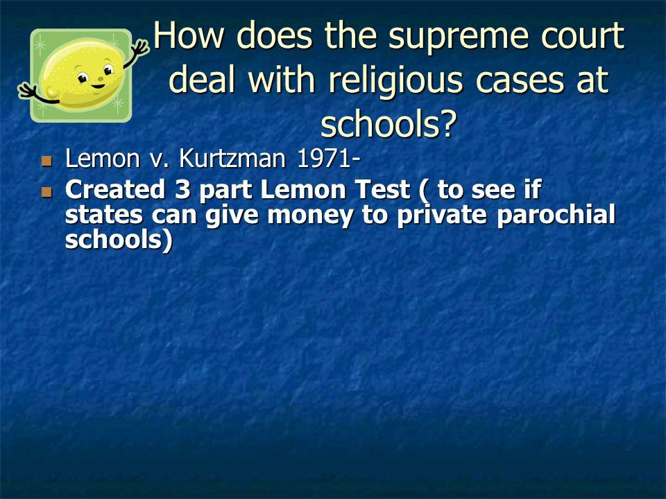 How does the supreme court deal with religious cases at schools? Lemon v. Kurtzman 1971- Lemon v. Kurtzman 1971- Created 3 part Lemon Test ( to see if