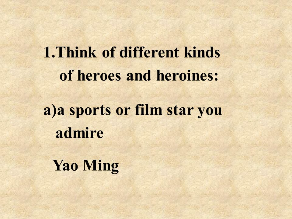 1.Think of different kinds of heroes and heroines: a)a sports or film star you admire Yao Ming