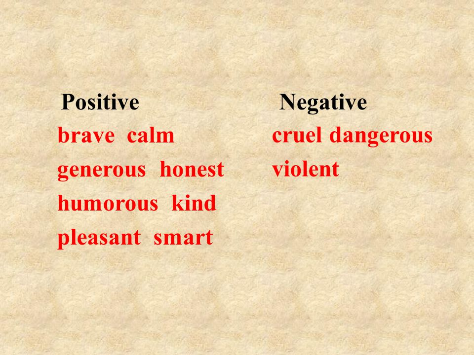 Positive brave calm generous honest humorous kind pleasant smart Negative cruel dangerous violent