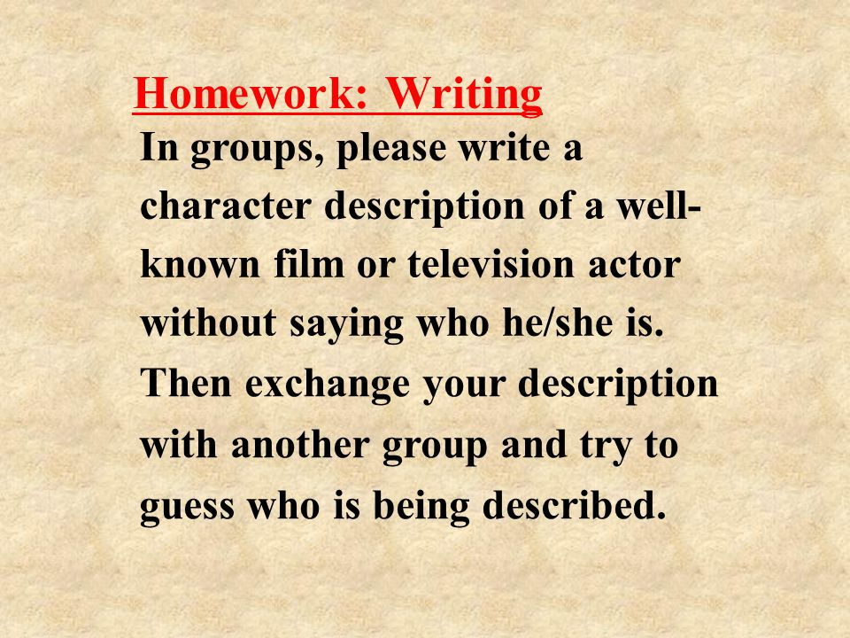 Homework: Writing In groups, please write a character description of a well- known film or television actor without saying who he/she is.