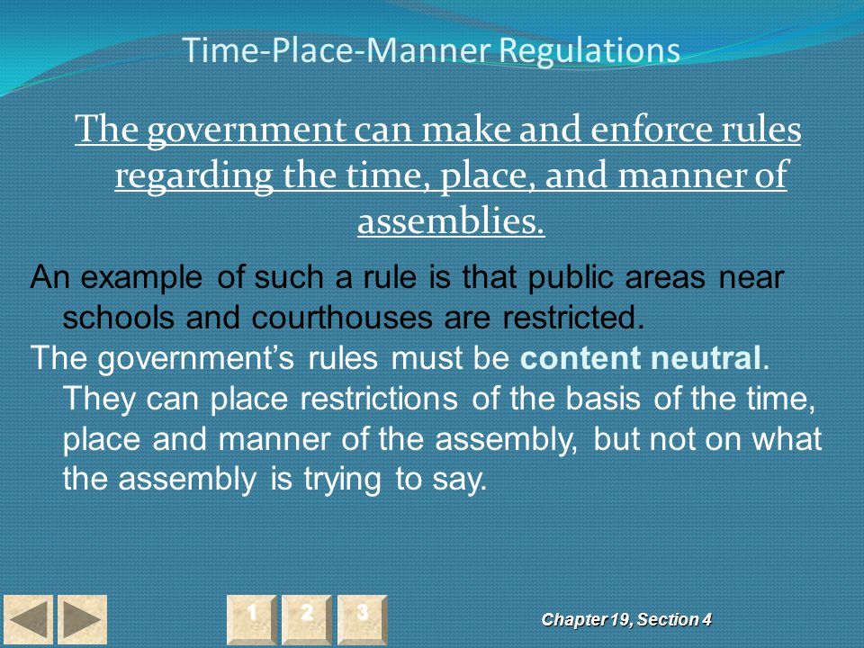 Time-Place-Manner Regulations The government can make and enforce rules regarding the time, place, and manner of assemblies. Chapter 19, Section 4 222