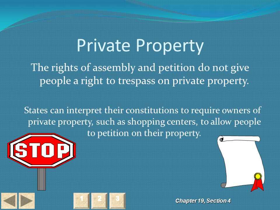 Private Property The rights of assembly and petition do not give people a right to trespass on private property. States can interpret their constituti
