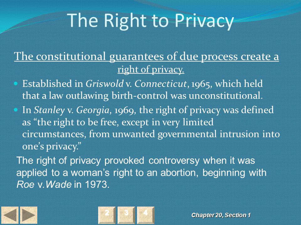 The Right to Privacy The constitutional guarantees of due process create a right of privacy. Established in Griswold v. Connecticut, 1965, which held