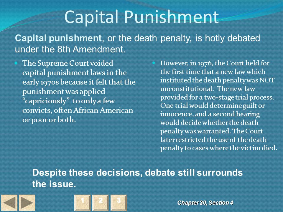 "Capital Punishment The Supreme Court voided capital punishment laws in the early 1970s because it felt that the punishment was applied ""capriciously"""