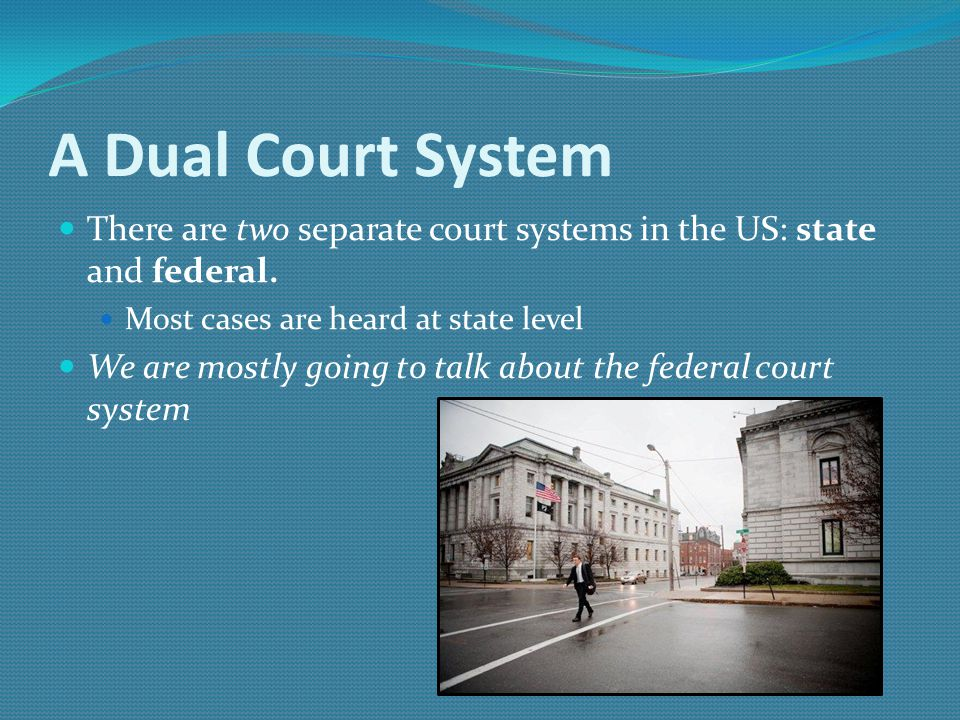 A Dual Court System There are two separate court systems in the US: state and federal. Most cases are heard at state level We are mostly going to talk