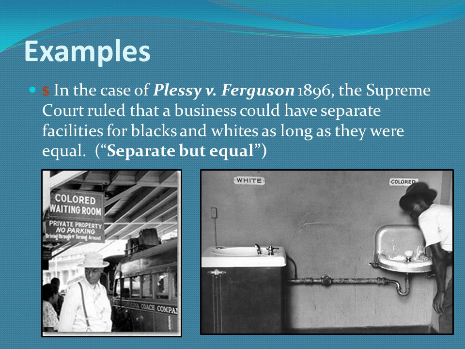 Examples $ In the case of Plessy v. Ferguson 1896, the Supreme Court ruled that a business could have separate facilities for blacks and whites as lon