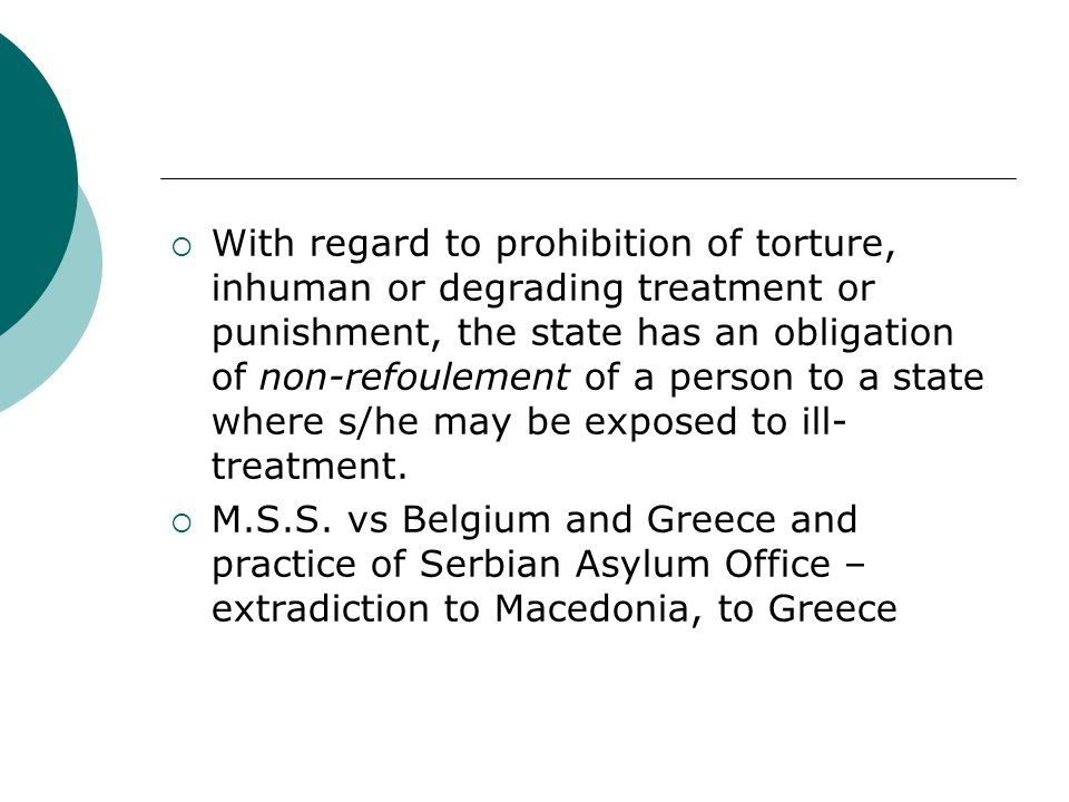  With regard to prohibition of torture, inhuman or degrading treatment or punishment, the state has an obligation of non-refoulement of a person to a state where s/he may be exposed to ill- treatment.
