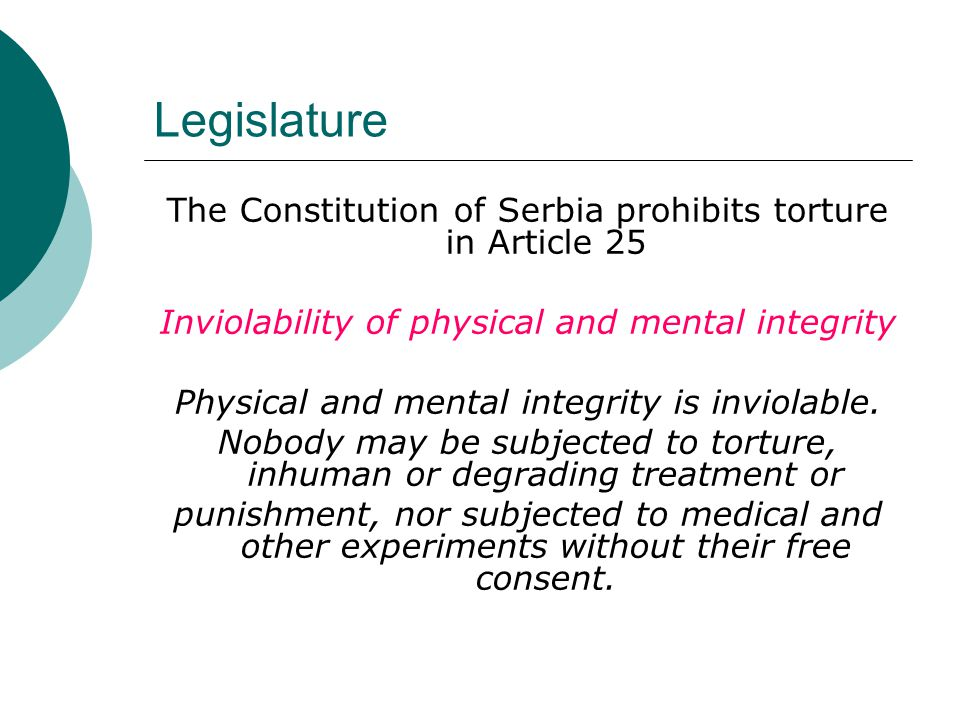 Legislature The Constitution of Serbia prohibits torture in Article 25 Inviolability of physical and mental integrity Physical and mental integrity is inviolable.