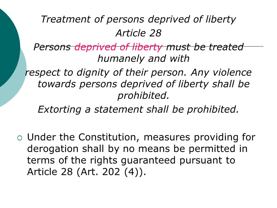 Treatment of persons deprived of liberty Article 28 Persons deprived of liberty must be treated humanely and with respect to dignity of their person.