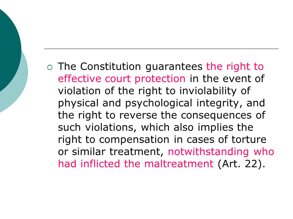  The Constitution guarantees the right to effective court protection in the event of violation of the right to inviolability of physical and psychological integrity, and the right to reverse the consequences of such violations, which also implies the right to compensation in cases of torture or similar treatment, notwithstanding who had inflicted the maltreatment (Art.