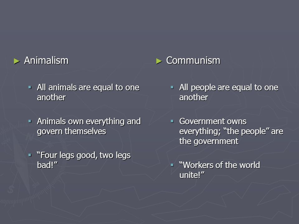 ► Animalism  All animals are equal to one another  Animals own everything and govern themselves  Four legs good, two legs bad! ► Communism  All people are equal to one another  Government owns everything; the people are the government  Workers of the world unite!