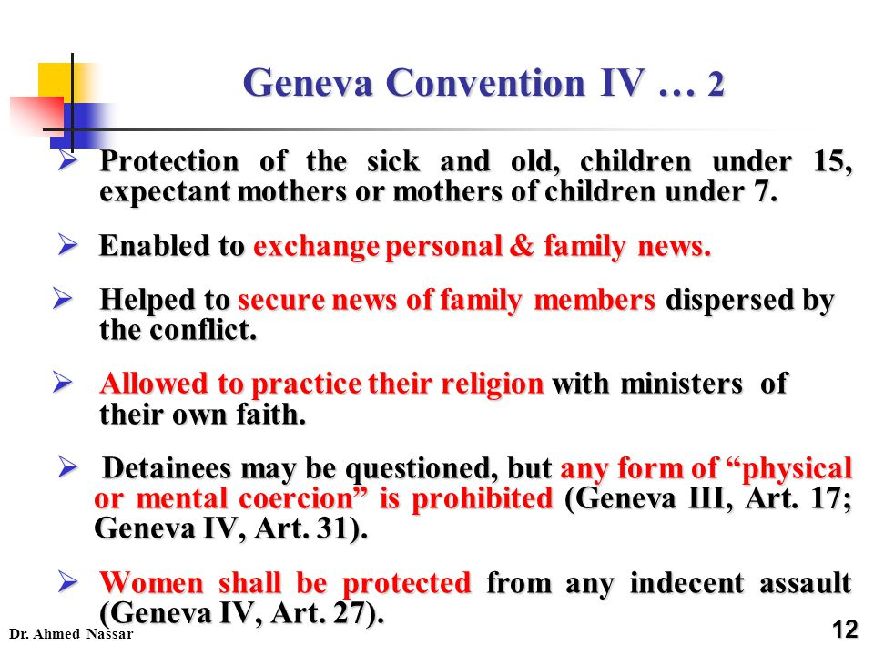 Dr. Ahmed Nassar Geneva Convention IV … 2  Protection of the sick and old, children under 15, expectant mothers or mothers of children under 7.  Ena