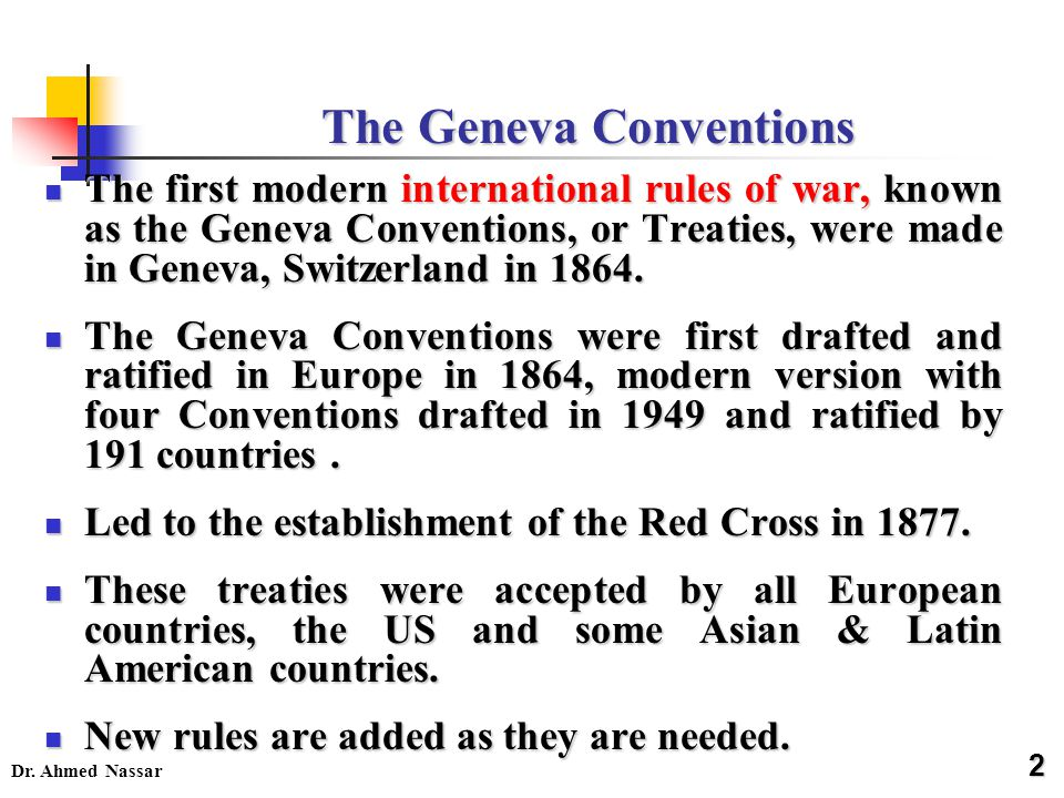 Dr. Ahmed Nassar The Geneva Conventions The first modern international rules of war, known as the Geneva Conventions, or Treaties, were made in Geneva