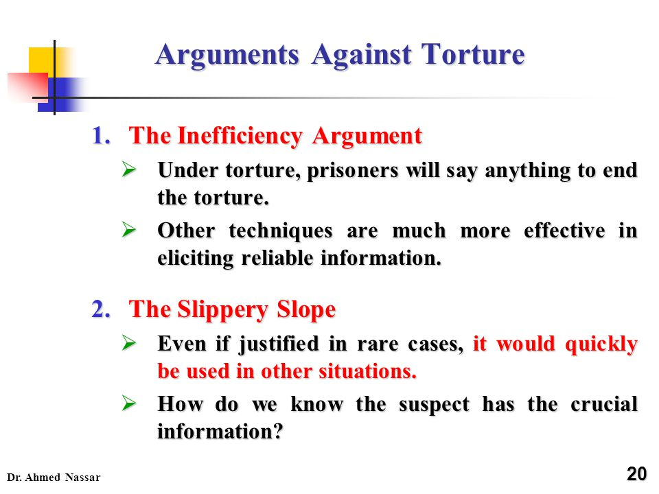 Dr. Ahmed Nassar Arguments Against Torture 1.The Inefficiency Argument  Under torture, prisoners will say anything to end the torture.  Other techni