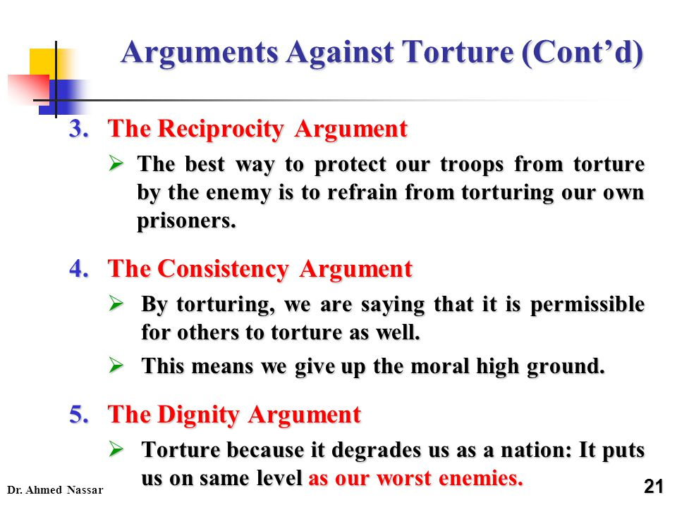Dr. Ahmed Nassar Arguments Against Torture (Cont'd) 21 21 3.The Reciprocity Argument  The best way to protect our troops from torture by the enemy is