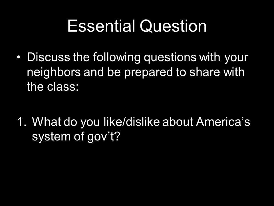 Essential Question Discuss the following questions with your neighbors and be prepared to share with the class: 1.What do you like/dislike about America's system of gov't