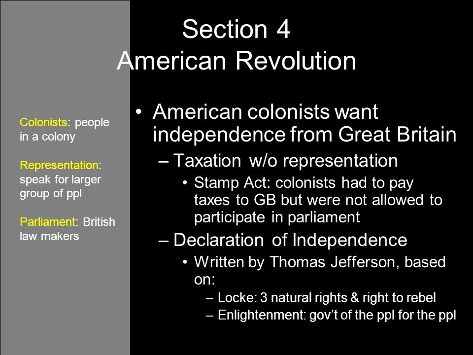 American colonists want independence from Great Britain –Taxation w/o representation Stamp Act: colonists had to pay taxes to GB but were not allowed to participate in parliament –Declaration of Independence Written by Thomas Jefferson, based on: –Locke: 3 natural rights & right to rebel –Enlightenment: gov't of the ppl for the ppl Section 4 American Revolution Colonists: people in a colony Representation: speak for larger group of ppl Parliament: British law makers