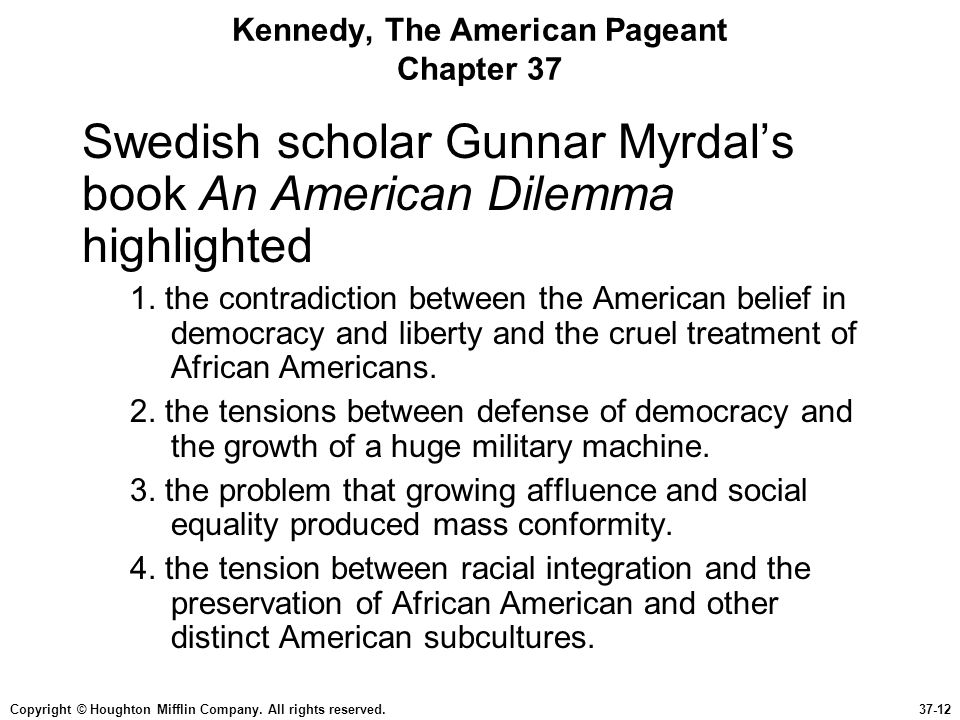 Copyright © Houghton Mifflin Company. All rights reserved.37-12 Kennedy, The American Pageant Chapter 37 Swedish scholar Gunnar Myrdal's book An Ameri