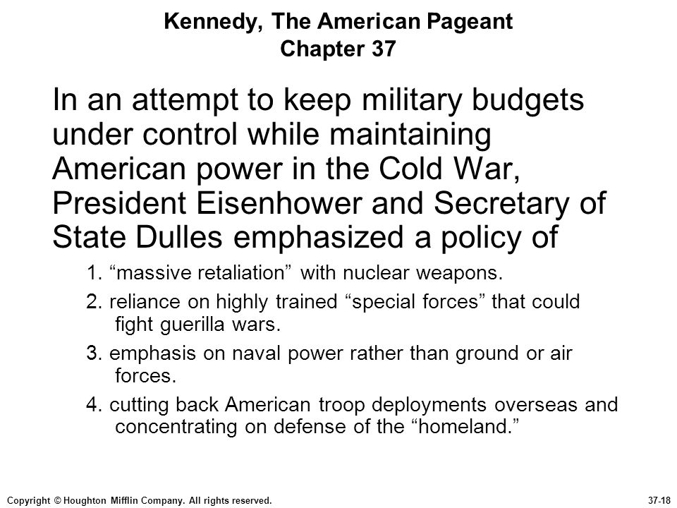 Copyright © Houghton Mifflin Company. All rights reserved.37-18 Kennedy, The American Pageant Chapter 37 In an attempt to keep military budgets under