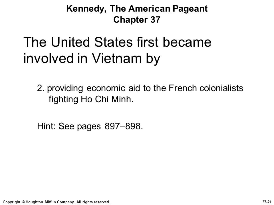 Copyright © Houghton Mifflin Company. All rights reserved.37-21 Kennedy, The American Pageant Chapter 37 The United States first became involved in Vi