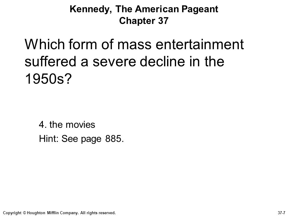 Copyright © Houghton Mifflin Company. All rights reserved.37-7 Kennedy, The American Pageant Chapter 37 Which form of mass entertainment suffered a se