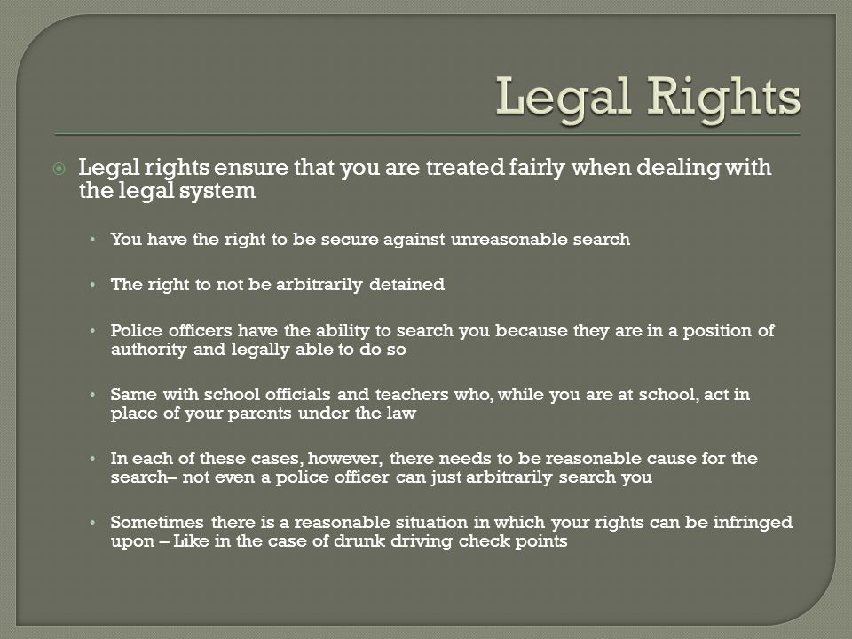  Legal rights ensure that you are treated fairly when dealing with the legal system You have the right to be secure against unreasonable search The r