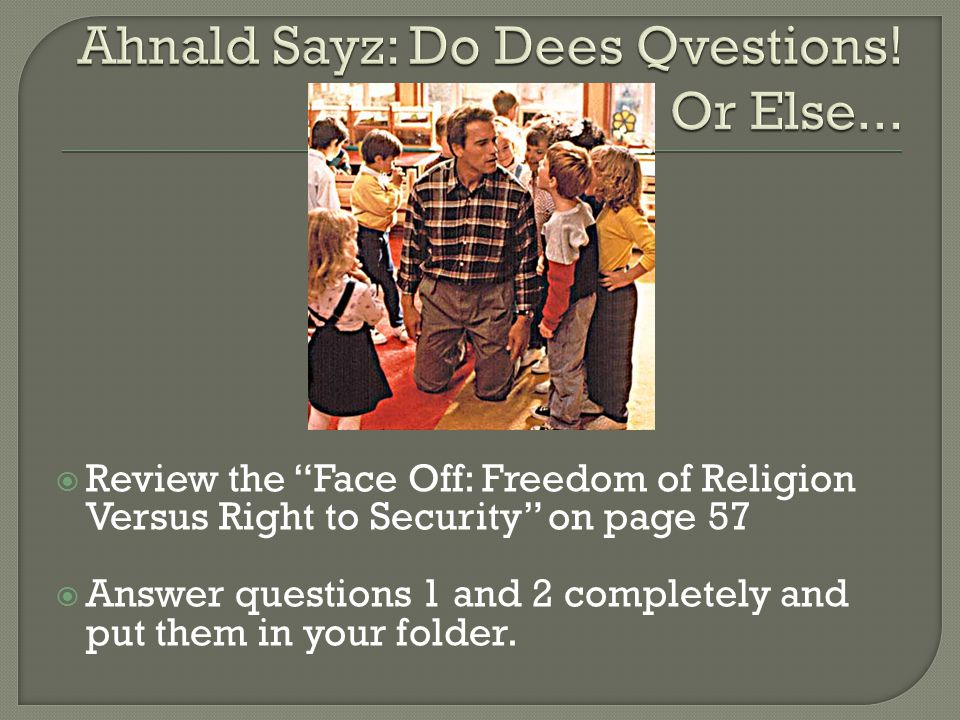 """ Review the """"Face Off: Freedom of Religion Versus Right to Security"""" on page 57  Answer questions 1 and 2 completely and put them in your folder."""