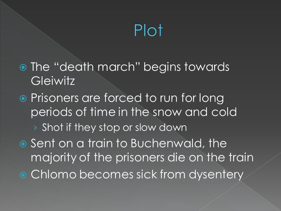  The death march begins towards Gleiwitz  Prisoners are forced to run for long periods of time in the snow and cold › Shot if they stop or slow down  Sent on a train to Buchenwald, the majority of the prisoners die on the train  Chlomo becomes sick from dysentery