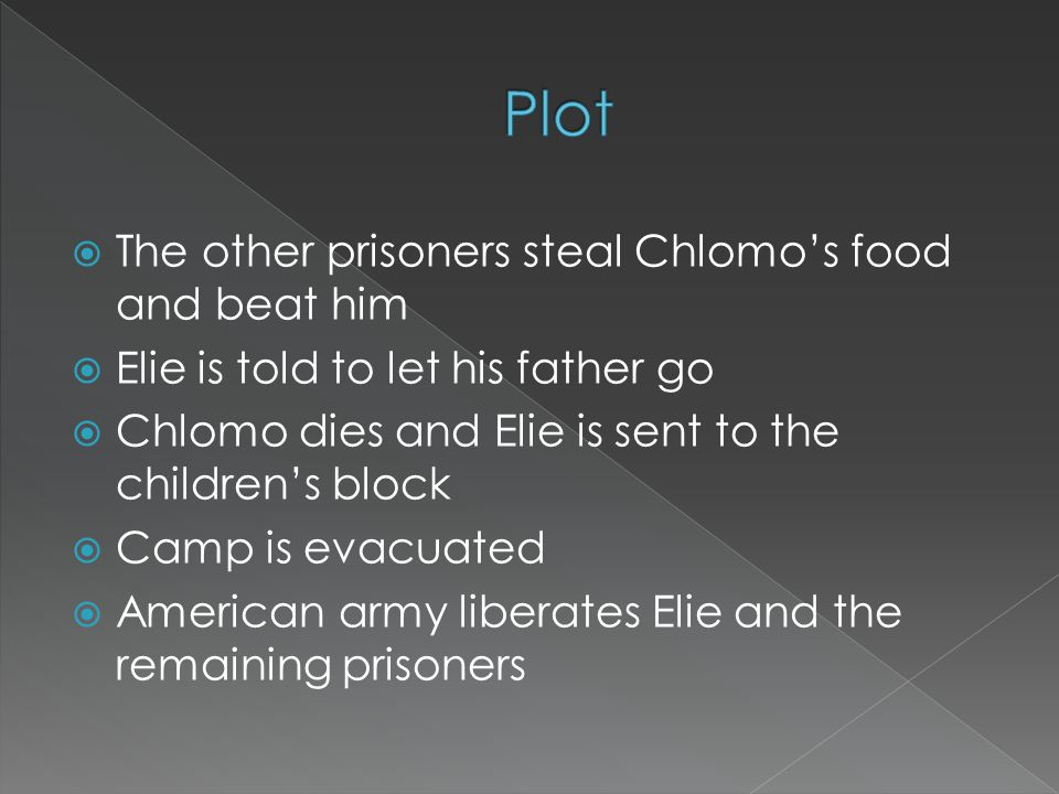  The other prisoners steal Chlomo's food and beat him  Elie is told to let his father go  Chlomo dies and Elie is sent to the children's block  Camp is evacuated  American army liberates Elie and the remaining prisoners