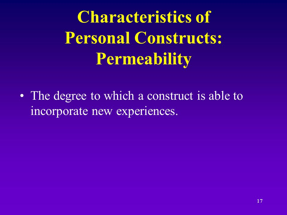 16 Characteristics of Personal Constructs: Range of convenience Set of events for which a construct is useful.