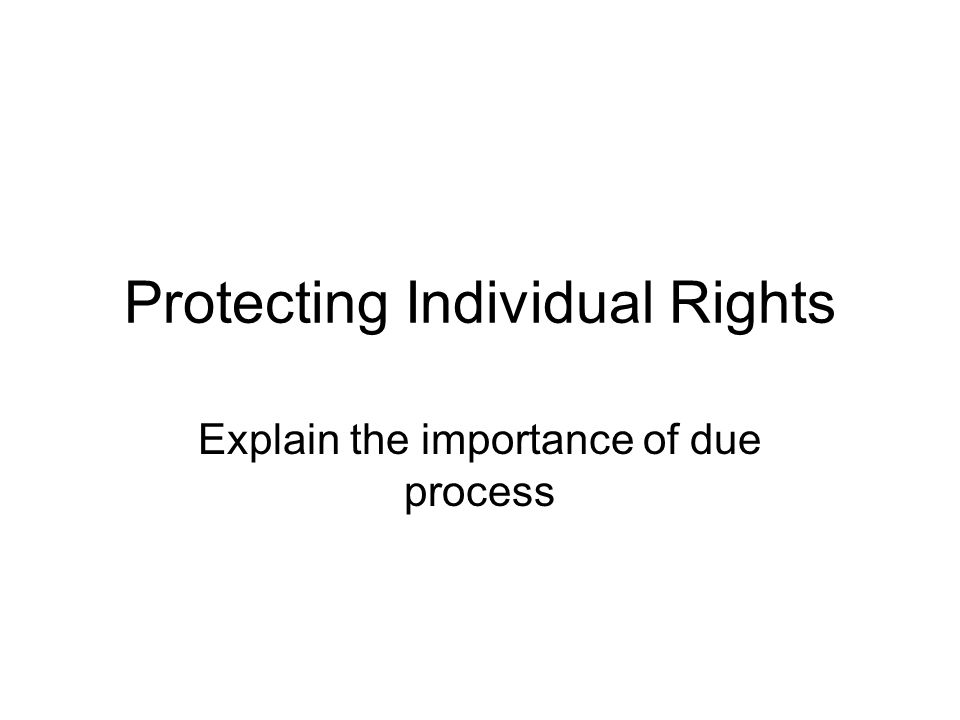 Protecting Individual Rights Explain the importance of due process