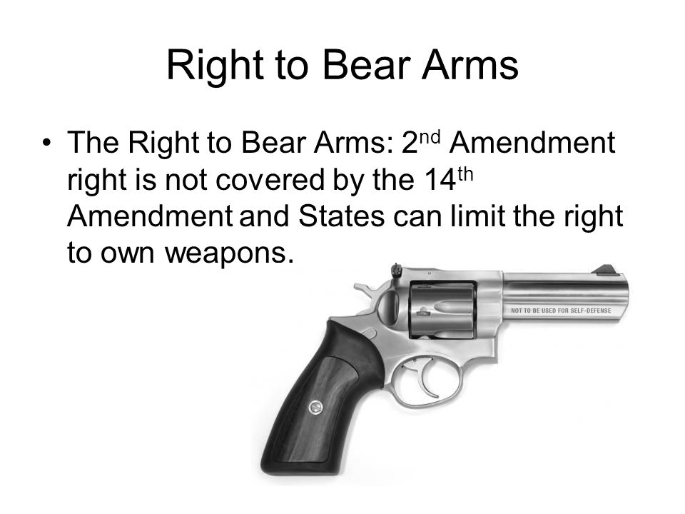 Right to Bear Arms The Right to Bear Arms: 2 nd Amendment right is not covered by the 14 th Amendment and States can limit the right to own weapons.